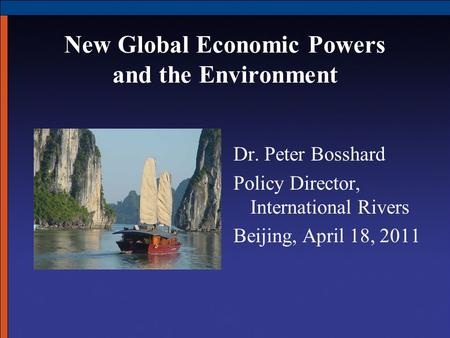 New Global Economic Powers and the Environment Dr. Peter Bosshard Policy Director, International Rivers Beijing, April 18, 2011.