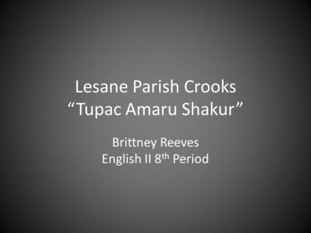"Brittney Reeves English II 8 th Period Lesane Parish Crooks ""Tupac Amaru Shakur"""