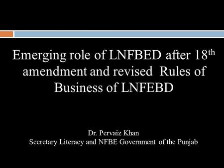 Emerging role of LNFBED after 18 th amendment and revised Rules of Business of LNFEBD Dr. Pervaiz Khan Secretary Literacy and NFBE Government of the Punjab.