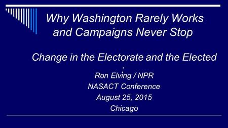 Why Washington Rarely Works and Campaigns Never Stop Change in the Electorate and the Elected : Ron Elving / NPR NASACT Conference August 25, 2015 Chicago.