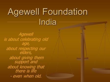 Agewell Foundation India Agewell is about celebrating old age, about respecting our elders, about giving them support and about knowing that there is life.