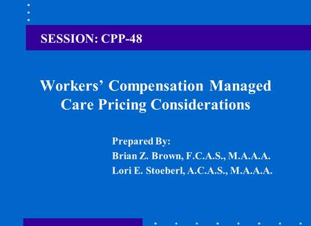Workers' Compensation Managed Care Pricing Considerations Prepared By: Brian Z. Brown, F.C.A.S., M.A.A.A. Lori E. Stoeberl, A.C.A.S., M.A.A.A. SESSION: