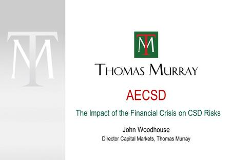 AECSD John Woodhouse Director Capital Markets, Thomas Murray The Impact of the Financial Crisis on CSD Risks.