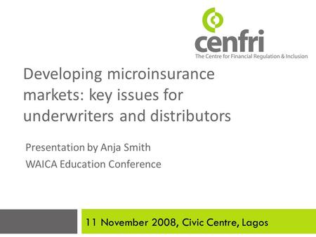 Developing microinsurance markets: key issues for underwriters and distributors Presentation by Anja Smith WAICA Education Conference 11 November 2008,