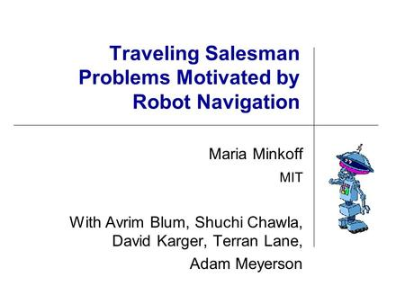Traveling Salesman Problems Motivated by Robot Navigation Maria Minkoff MIT With Avrim Blum, Shuchi Chawla, David Karger, Terran Lane, Adam Meyerson.