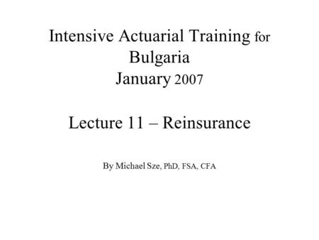 Intensive Actuarial Training for Bulgaria January 2007 Lecture 11 – Reinsurance By Michael Sze, PhD, FSA, CFA.