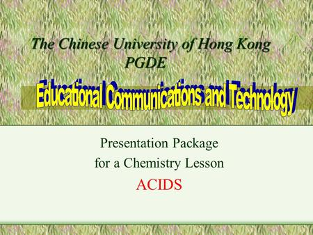 The Chinese University of Hong Kong PGDE The Chinese University of Hong Kong PGDE Presentation Package for a Chemistry Lesson ACIDS.