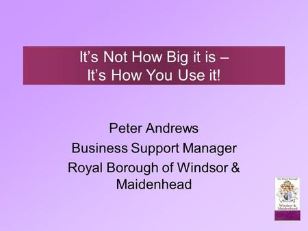 It's Not How Big it is – It's How You Use it! Peter Andrews Business Support Manager Royal Borough of Windsor & Maidenhead.