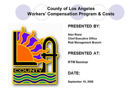 County of Los Angeles Workers' Compensation Program & Costs PRESENTED BY: Alex Rossi Chief Executive Office Risk Management Branch PRESENTED AT: RTW Seminar.