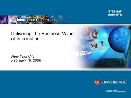 © 2006 IBM Corporation Delivering the Business Value of Information New York City February 16, 2006.