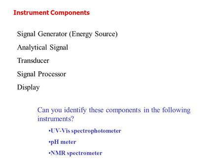 Instrument Components Signal Generator (Energy Source) Analytical Signal Transducer Signal Processor Display Can you identify these components in the following.