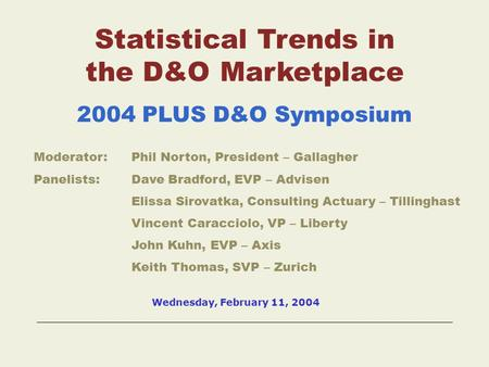 Statistical Trends in the D&O Marketplace 2004 PLUS D&O Symposium Moderator:Phil Norton, President – Gallagher Panelists:Dave Bradford, EVP – Advisen.