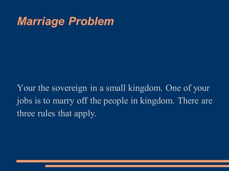 Marriage Problem Your the sovereign in a small kingdom. One of your jobs is to marry off the people in kingdom. There are three rules that apply.