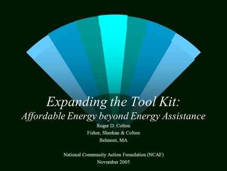 Expanding the Tool Kit: Affordable Energy beyond Energy Assistance Roger D. Colton Fisher, Sheehan & Colton Belmont, MA National Community Action Foundation.