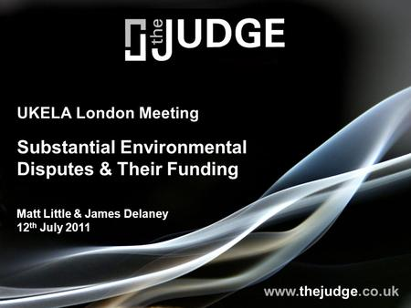 Www.thejudge.co.uk UKELA London Meeting Substantial Environmental Disputes & Their Funding Matt Little & James Delaney 12 th July 2011.