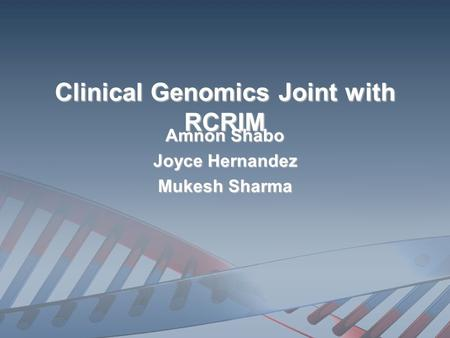 Clinical Genomics Joint with RCRIM Amnon Shabo Joyce Hernandez Mukesh Sharma.