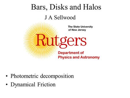 Bars, Disks and Halos J A Sellwood Photometric decomposition Dynamical Friction.