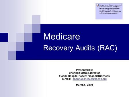 Medicare Recovery Audits (RAC) Presented by: Shannon McGee, Director Florida Hospital Patient Financial Services