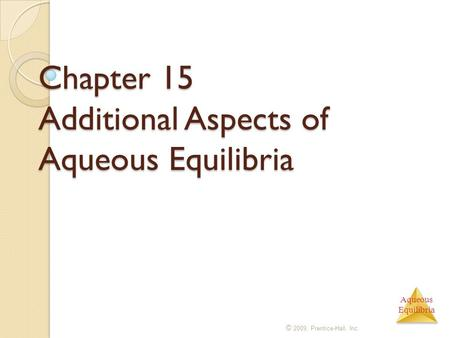 Aqueous Equilibria Chapter 15 Additional Aspects of Aqueous Equilibria © 2009, Prentice-Hall, Inc.