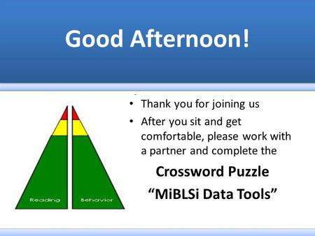 "Thank you for joining us After you sit and get comfortable, please work with a partner and complete the Crossword Puzzle ""MiBLSi Data Tools"""