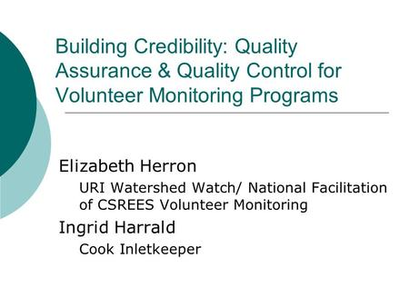 Building Credibility: Quality Assurance & Quality Control for Volunteer Monitoring Programs Elizabeth Herron URI Watershed Watch/ National Facilitation.