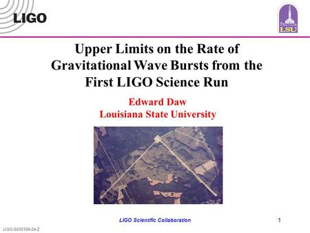 LIGO-G030158-04-Z LIGO Scientific Collaboration 1 Upper Limits on the Rate of Gravitational Wave Bursts from the First LIGO Science Run Edward Daw Louisiana.