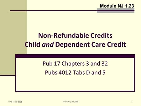 Final 11-15-2008NJ Training TY 20081 Non-Refundable Credits Child and Dependent Care Credit Pub 17 Chapters 3 and 32 Pubs 4012 Tabs D and 5 Module NJ 1.23.