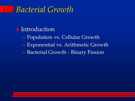 Bacterial Growth l Introduction –Population vs. Cellular Growth –Exponential vs. Arithmetic Growth –Bacterial Growth - Binary Fission.