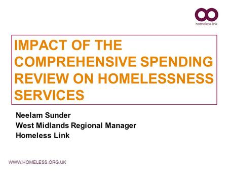 WWW.HOMELESS.ORG.UK IMPACT OF THE COMPREHENSIVE SPENDING REVIEW ON HOMELESSNESS SERVICES Neelam Sunder West Midlands Regional Manager Homeless Link.
