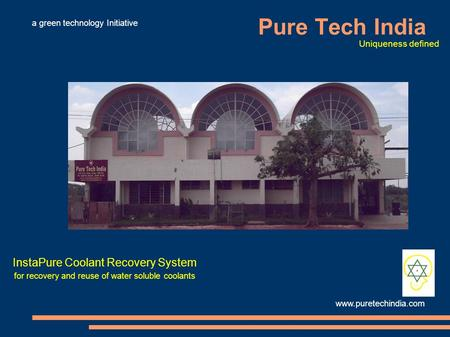 Pure Tech India InstaPure Coolant Recovery System for recovery and reuse of water soluble coolants www.puretechindia.com Uniqueness defined a green technology.