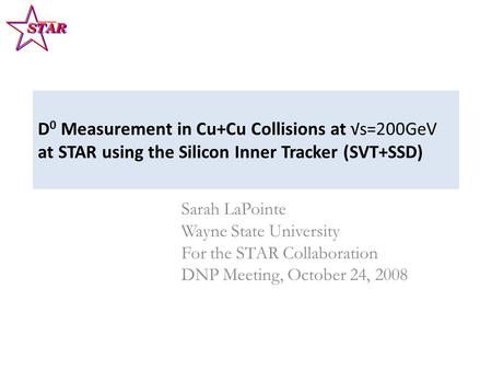 D 0 Measurement in Cu+Cu Collisions at √s=200GeV at STAR using the Silicon Inner Tracker (SVT+SSD) Sarah LaPointe Wayne State University For the STAR Collaboration.