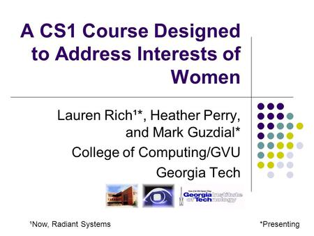 A CS1 Course Designed to Address Interests of Women Lauren Rich¹*, Heather Perry, and Mark Guzdial* College of Computing/GVU Georgia Tech *Presenting¹Now,