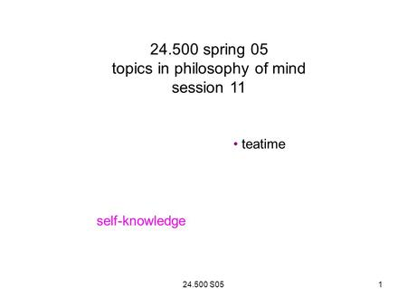24.500 S051 24.500 spring 05 topics in philosophy of mind session 11 teatime self-knowledge.