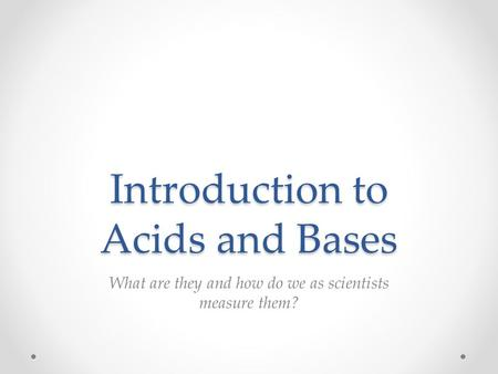 Introduction to Acids and Bases What are they and how do we as scientists measure them?