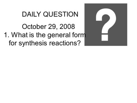 DAILY QUESTION October 29, 2008 1. What is the general form for synthesis reactions?