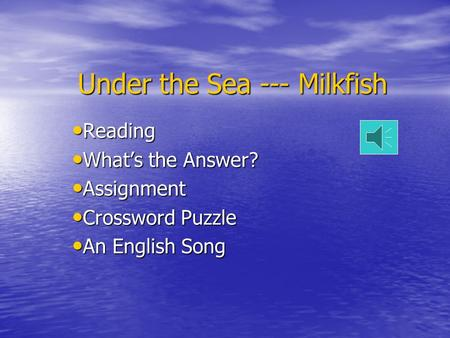 Under the Sea --- Milkfish Reading Reading What's the Answer? What's the Answer? Assignment Assignment Crossword Puzzle Crossword Puzzle An English Song.