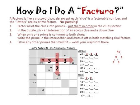 "How Do I Do A ""Facturo?"" A Facturo is like a crossword puzzle, except each ""clue"" is a factorable number, and the ""letters"" are its prime factors. No guessing!"