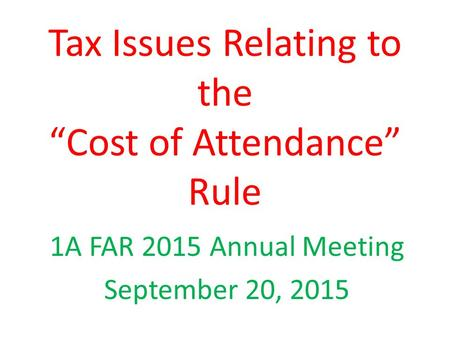 "Tax Issues Relating to the ""Cost of Attendance"" Rule 1A FAR 2015 Annual Meeting September 20, 2015."