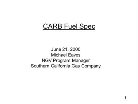 1 CARB Fuel Spec June 21, 2000 Michael Eaves NGV Program Manager Southern California Gas Company.