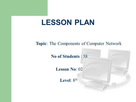 LESSON PLAN Topic: The Components of Computer Network No of Students : 38 Lesson No: 02 Level: 8 th.