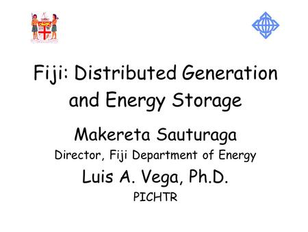 Fiji: Distributed Generation and <strong>Energy</strong> Storage Makereta Sauturaga Director, Fiji Department of <strong>Energy</strong> Luis A. Vega, Ph.D. PICHTR.