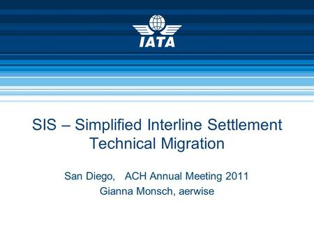 SIS – Simplified Interline Settlement Technical Migration San Diego, ACH Annual Meeting 2011 Gianna Monsch, aerwise.