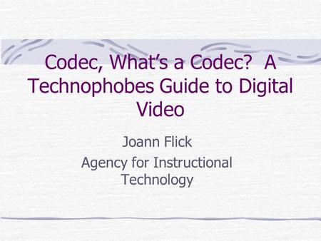Codec, What's a Codec? A Technophobes Guide to Digital Video Joann Flick Agency for Instructional Technology.