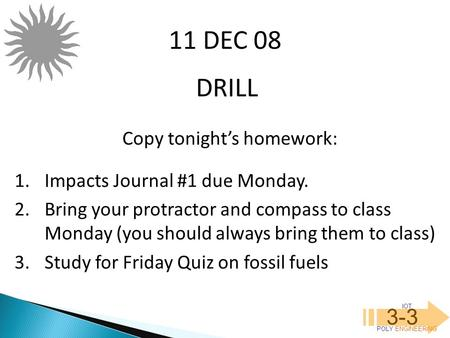 IOT POLY ENGINEERING 3-3 DRILL 11 DEC 08 Copy tonight's homework: 1.Impacts Journal #1 due Monday. 2.Bring your protractor and compass to class Monday.