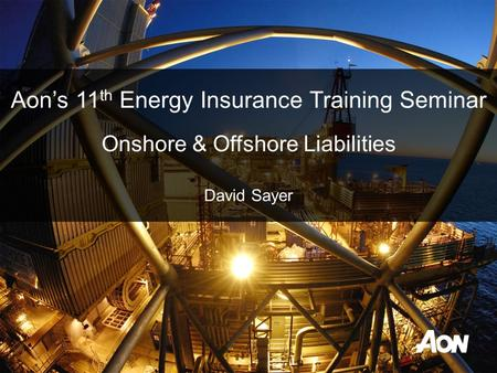 Aon's 11 th Energy Insurance Training Seminar Onshore & Offshore Liabilities David Sayer.