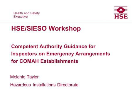 Health and Safety Executive Health and Safety Executive HSE/SIESO Workshop Competent Authority Guidance for Inspectors on Emergency Arrangements for COMAH.