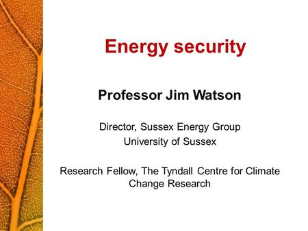 Energy security Professor Jim Watson Director, Sussex Energy Group University of Sussex Research Fellow, The Tyndall Centre for Climate Change Research.