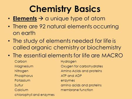 Chemistry Basics Elements  a unique type <strong>of</strong> atom There are 92 natural elements occurring on earth The study <strong>of</strong> elements needed for <strong>life</strong> is called organic.