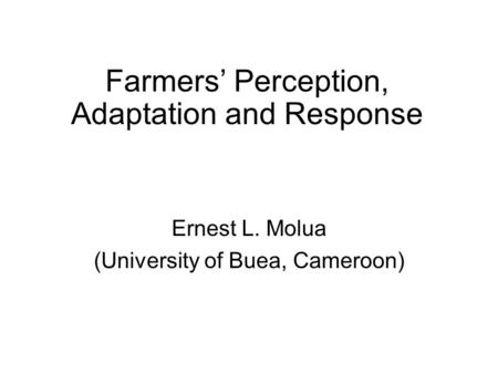 Farmers' Perception, Adaptation and Response Ernest L. Molua (University of Buea, Cameroon)