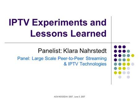 ACM NOSSDAV 2007, June 5, 2007 IPTV Experiments and Lessons Learned Panelist: Klara Nahrstedt Panel: Large Scale Peer-to-Peer Streaming & IPTV Technologies.